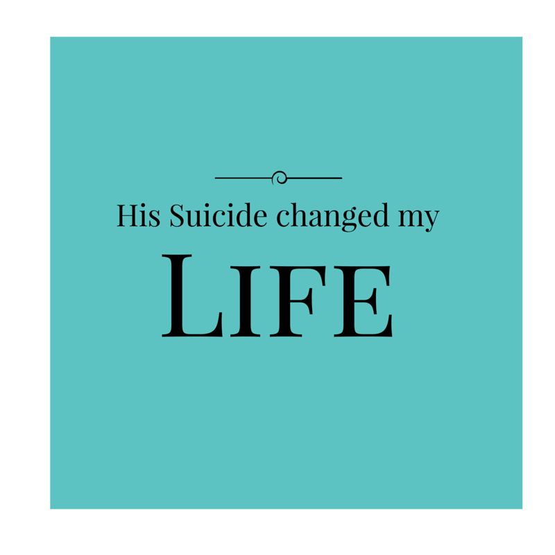 His suicide changed my life